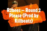 R2bees – Round 2 Please (Prod By. Killbeatz)
