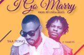 Yaa Pono Ft. Fameye – I Go Marry (Prod. By Unda Beatz)